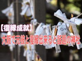 【復縁成就】大阪で元彼と復縁出来ると話題の神社TOP3