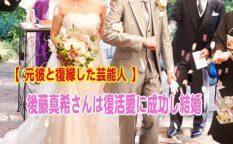 元彼と復縁した芸能人、後藤真希さんは復活愛に成功し結婚